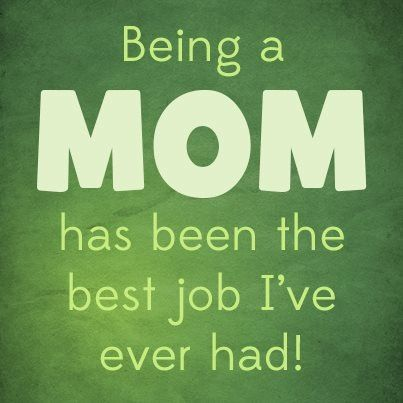 Being a mom has been the best job i 39 ve ever had i love my for Best quotes about mother