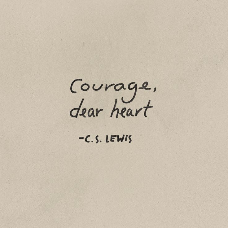 Courage, dear heart. Courage.