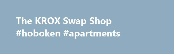 The KROX Swap Shop #hoboken #apartments http://apartments.remmont.com/the-krox-swap-shop-hoboken-apartments/  #apartment swap # SWAP SHOP ADVERTISEMENT INFORMATION We do NOT post advertisements for FIREARMS on the Swap Shop. Please limit your submissions to one time per calendar week. Advertisements will be read twice on KROX (when time allows), and posted online for seven days. Advertising is FREE for MOST ITEMS. KROX may edit FREE advertisements for content and length. Payment In Advance…
