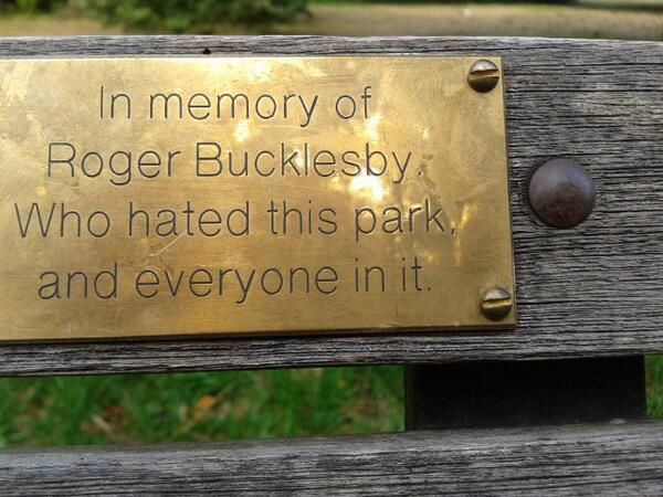 In memory of Roger Bucklesby who hated this park and everyone in it.