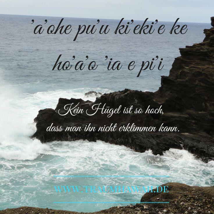 'a'ohe pu'u ki'eki'e ke ho'a'o 'ia e pi'i • Kein Hügel ist so hoch, dass man ihn nicht erklimmen kann. ~  Hawaiianisches Sprichwort, Hawaii, Sprüche, Zeit, Weisheit