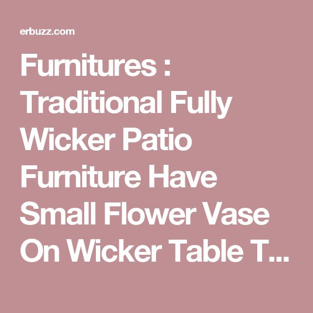 Furnitures : Traditional Fully Wicker Patio Furniture Have Small Flower Vase On Wicker Table Top Above Wood Floor Beside White Wall As Fences In Outdoor House How to Make Wicker Patio Furniture Durable Paint. Espresso. Aluminum.