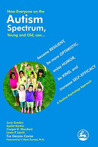 How Everyone on the Autism Spectrum, Young and Old, can...: become Resilient, be more Optimistic, enjoy Humor, be Kind, and increase Self-Efficacy - A Positive Psychology Approach eBook: June Groden, Ayelet Kantor, Cooper R. Woodard, Lewis P. Lipsitt: Amazon.co.uk: Kindle Store