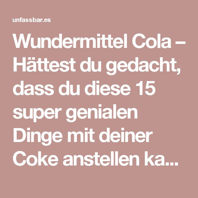 Wundermittel Cola – Hättest du gedacht, dass du diese 15 super genialen Dinge mit deiner Coke anstellen kannst?!   unfassbar.es   Seite 5
