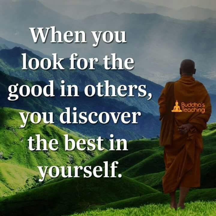 Go looking for goodness in others and find the best in yourself.