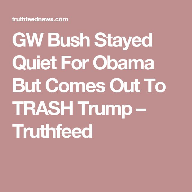 GW Bush Stayed Quiet For Obama But Comes Out To TRASH Trump – Truthfeed