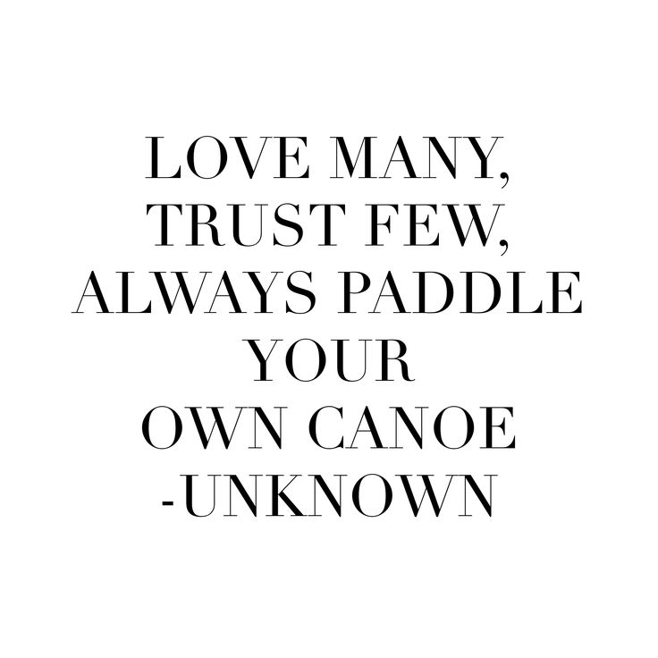 Love many, trust few, always paddle your own canoe ♥♥♥ re pinned by www.huttonandhutton.co.uk @HuttonandHutton #HuttonandHutton