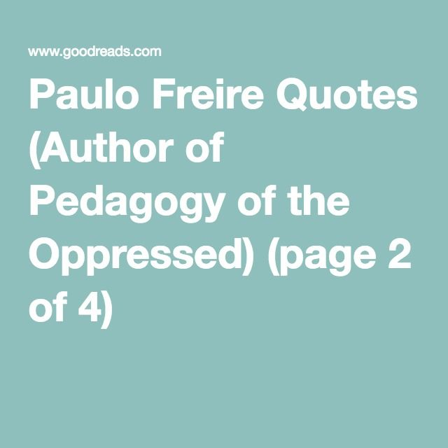 Paulo Freire Quotes (Author of Pedagogy of the Oppressed) (page 2 of 4)