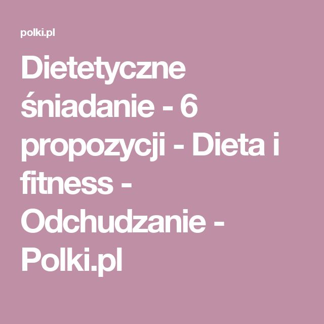 Dietetyczne śniadanie - 6 propozycji - Dieta i fitness - Odchudzanie - Polki.pl