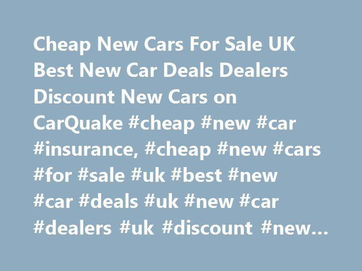 Cheap New Cars For Sale UK Best New Car Deals Dealers Discount New Cars on CarQuake #cheap #new #car #insurance, #cheap #new #cars #for #sale #uk #best #new #car #deals #uk #new #car #dealers #uk #discount #new #cars #for #sale #uk http://vermont.nef2.com/cheap-new-cars-for-sale-uk-best-new-car-deals-dealers-discount-new-cars-on-carquake-cheap-new-car-insurance-cheap-new-cars-for-sale-uk-best-new-car-deals-uk-new-car-dealers-uk-dis/  # Cheap New Cars for Sale at CarQuake Looking to land the…