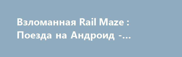 Взломанная Rail Maze : Поезда на Андроид - Много денег http://touch-android.ru/2309-vzlomannaya-rail-maze-poezda-na-android-mnogo-deneg.html