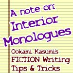 """""""I was just wondering what you think about interior monologues, long passages of reflection?"""" -- Curious Kitty<br />~~~~~~~~~~~~~~<br /><br />A note on:<br />-- Interior Monologues <br />~~~~~~~~~~~~~~ <br />Whether you are considering adding a lengthy monologue to a story, or intend the monologue to be the story itself where the focus of the entire story is on one character's thoughts and feelings with very little action -- from my observations and experimentation, the readers either…"""