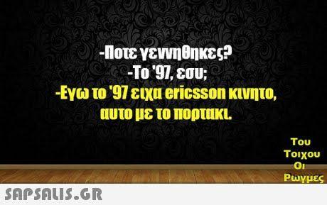 -Πότε γεννήθηκες; -Το '97, εσύ;; -Εγώ το '97 είχα ericsson κινητό, αυτό με το πορτάκι!!