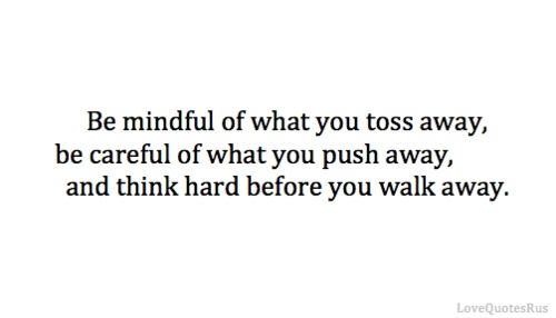 be mindful of what you toss away be careful of what you push away, and think hard before you walk away