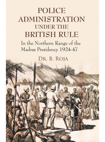 Police Administration Under the British Rule : In the Northern Range of the Madras Presidency 1924-47