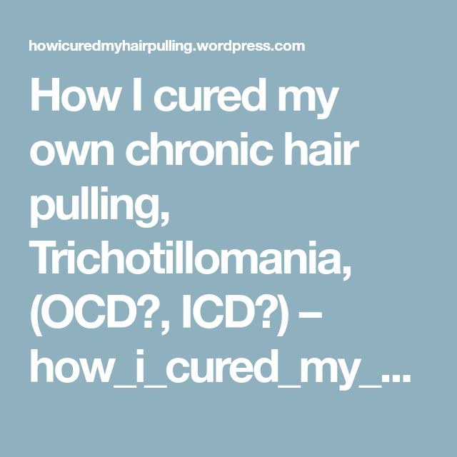 How I cured my own chronic hair pulling, Trichotillomania, (OCD?, ICD?) – how_i_cured_my_hair_pulling