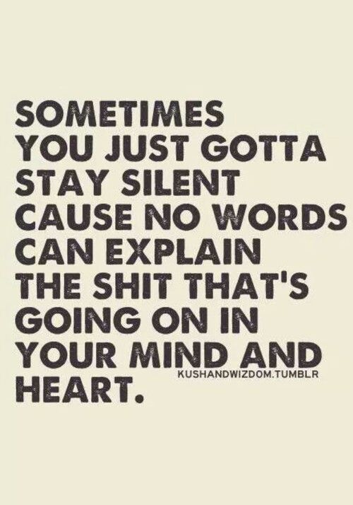 Sometimes you just gotta stay silent cause no words can explain the shit that's going on in your mind and heart...!
