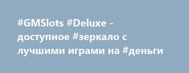 #GMSlots #Deluxe - доступное #зеркало с лучшими играми на #деньги http://kazinoka.org/gms-deluxe-online-na-dengi.html  В казино GMSlots Deluxe представлены #игровые #автоматы от #Igrosoft и #Gaminator, а также продукты других разработчиков! Всегда рабочее зеркало клуба GMSDeluxe проводит для игроков турниры и лотереи, а новичкам дарят бонусы! В #ГМС #Делюкс есть и джек-пот!
