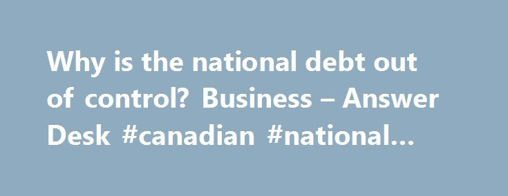 Why is the national debt out of control? Business – Answer Desk #canadian #national #debt http://debt.remmont.com/why-is-the-national-debt-out-of-control-business-answer-desk-canadian-national-debt/  #debt control # Why is the national debt out of control? With the federal government beginning a new fiscal year Monday, the national debt now stands at about $8.5 trillion — or about $540 billion bigger than it was a year ago. Like a number of readers, Charley in Alabama wants to know: who's…