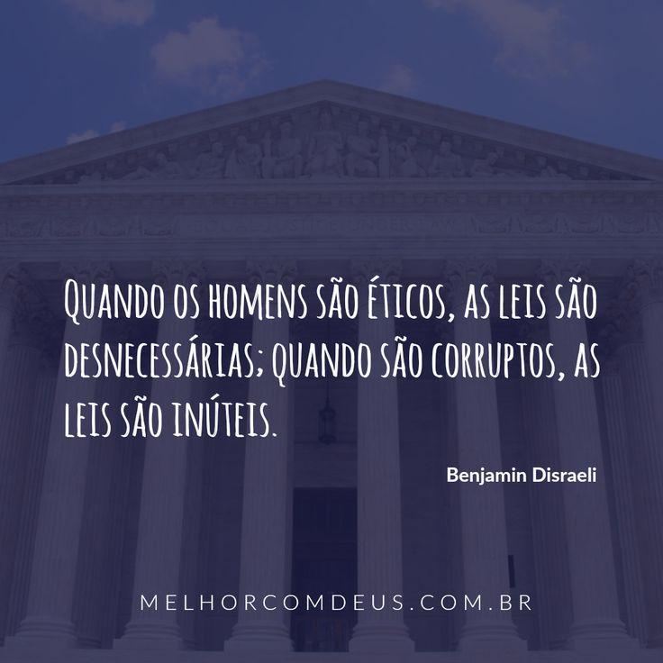 """""""Quando os homens são éticos, as leis são desnecessárias; quando são corruptos, as leis são inúteis."""" Benjamin Disraeli"""
