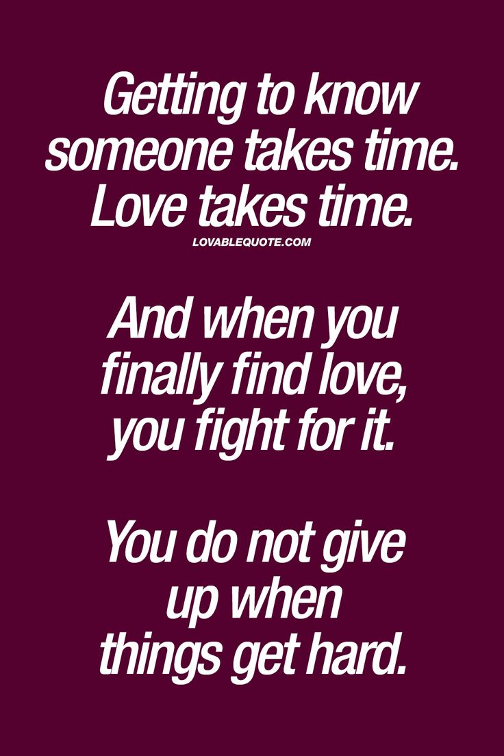 Getting to know someone takes time Love takes time And when you finally find love you fight for it You do not give up when things hard