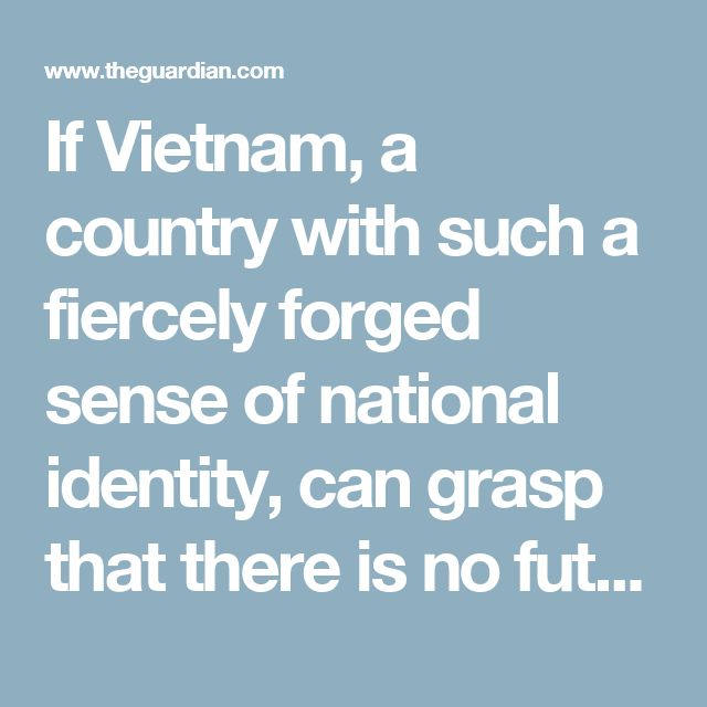 If Vietnam, a country with such a fiercely forged sense of national identity, can grasp that there is no future in trying to hide in a citadel walled against the world, then it will be mighty perverse if Britain makes the opposite choice.