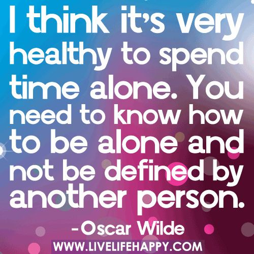 "*""I think it's very healthy to spend time alone. You need to know how to be alone and not be defined by another person."" ~Oscar Wilde"