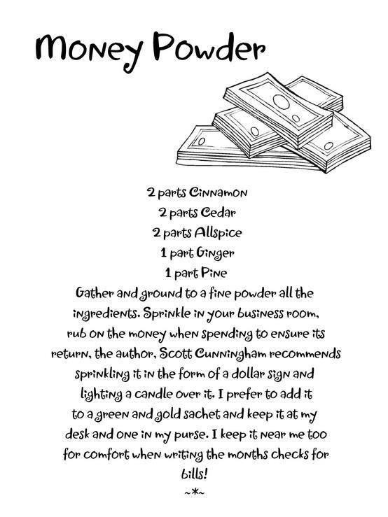 2 partes de canela/2 partes de cedro/2 partes de pimienta de Jamaica/1 pizca de jengibre/1 pizca de pino Tratar de hacer con todo polvos finos y rocíar con ellos tu oficina y el dinero a gastar para garantizar que vuelva. Scott Cunnigham recomienda rociar estos en forma de signo de dólar y encender una vela sobre ellos. Puedes añadir estos a un sache verde y completar con polvos de oro. Tenlos cerca al escribir los cheques para pagar las cuentas del mes.