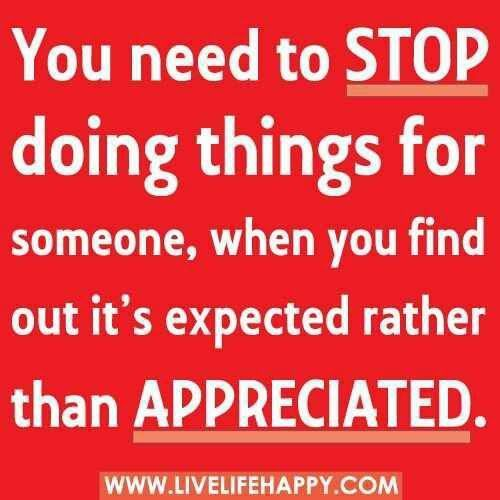 You Need To Stop Doing Thins For Someone When You Find Out Its Expected Rather Than Appreciated - Being Unappreciated Quote