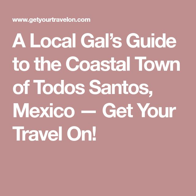 A Local Gal's Guide to the Coastal Town of Todos Santos, Mexico — Get Your Travel On!