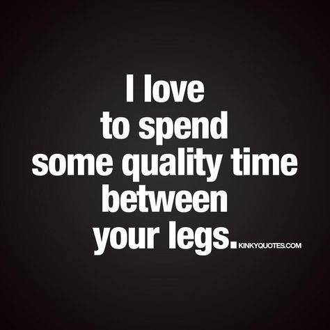 I love to spend some quality time between your legs.