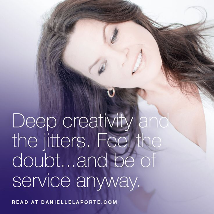 """""""Deep creativity and the jitters. Feel the doubt...and be of service anyway."""" By Danielle LaPorte (with video) -- on Why doubt is part of meaningful creative processes."""