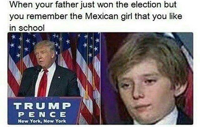 When your father just won the election, but you remember that Mexican girl you like in school. Damn
