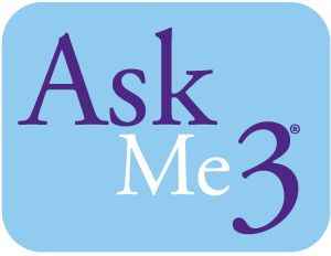 Ask me 3: Three questions to ask your medical provider, nurse, etc! :)   (1) What is my main problem? (2) What do I need to do? and (3) Why is it important for me to do this?