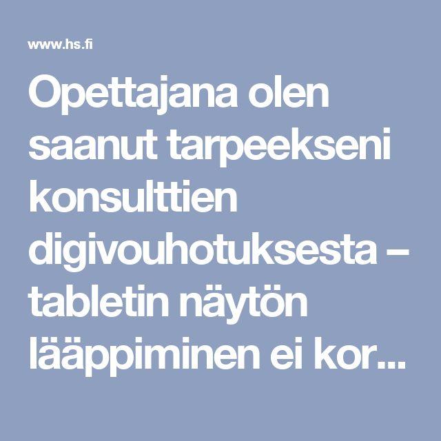 Opettajana olen saanut tarpeekseni konsulttien digivouhotuksesta – tabletin näytön lääppiminen ei korvaa oppikirjoja - Mielipide - Helsingin Sanomat