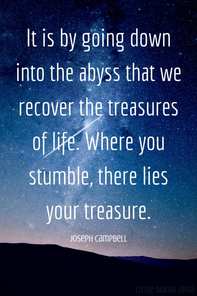 It is by going down into the abyss that we recover the treasures of life. Where you stumble, there lies your treasure. - Joseph Campbell (25 Encouraging Quotes for Special Needs Families)