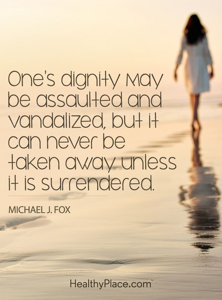 Quote on abuse: One's dignity may be assaulted and vandalized, but it can never be taken away unless it is surrendered - MIchael J. Fox. www.HealthyPlace.com