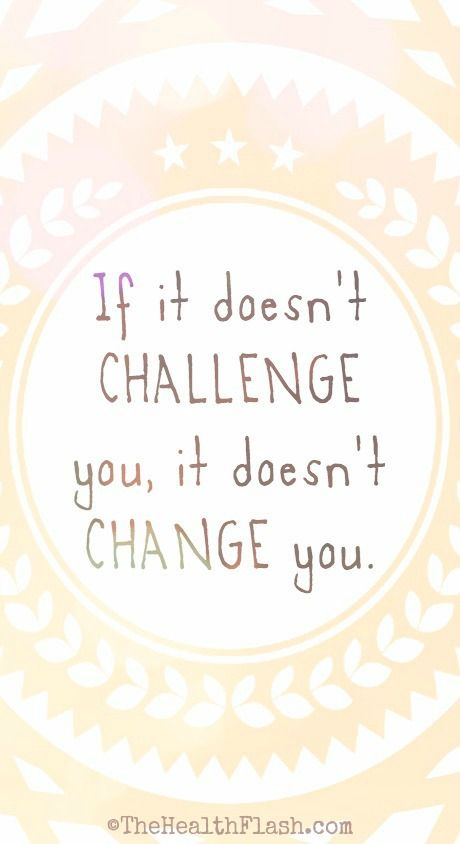 """""""If it doesn't challenge you, it doesn't change you."""" ~ http://thehealthflash.com/inspirational-quotes/"""