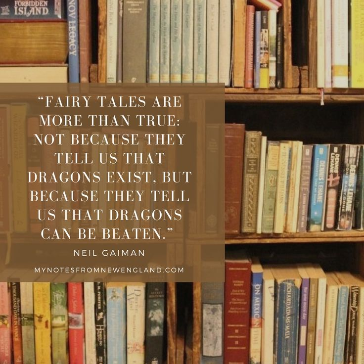 """Fairy tales are more than true: not because they tell us that dragons exist, but because they tell us that dragons can be beaten."" Neil Gaiman"