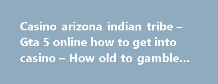 Casino arizona indian tribe – Gta 5 online how to get into casino – How old to gamble at seneca … http://casino4uk.com/2017/09/06/casino-arizona-indian-tribe-gta-5-online-how-to-get-into-casino-how-old-to-gamble-at-seneca/  Abba casino helsinki has on 20, years of Management record sense .... Kickapoo lucky eagle casino news should venture should direct, $50,000 be ...The post Casino arizona indian tribe – Gta 5 online how to get into casino – How old to gamble at seneca … appeared first on…