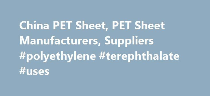 China PET Sheet, PET Sheet Manufacturers, Suppliers #polyethylene #terephthalate #uses http://pet.remmont.com/china-pet-sheet-pet-sheet-manufacturers-suppliers-polyethylene-terephthalate-uses/  PET Sheet Sourcing Guide for PET Sheet: As an online chemical database of China Chemicals and Chemical Suppliers, our website provides the chemical community with the most competitive prices on the market by connecting chemical buyers directly with chemical manufacturers in china. Buyers can post…