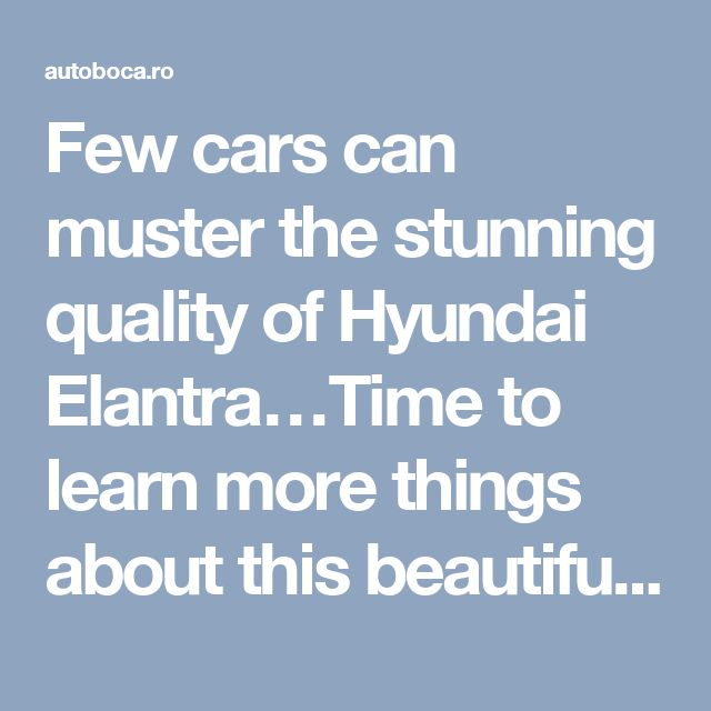 Few cars can muster the stunning quality of Hyundai Elantra…Time to learn more things about this beautiful vehicle.