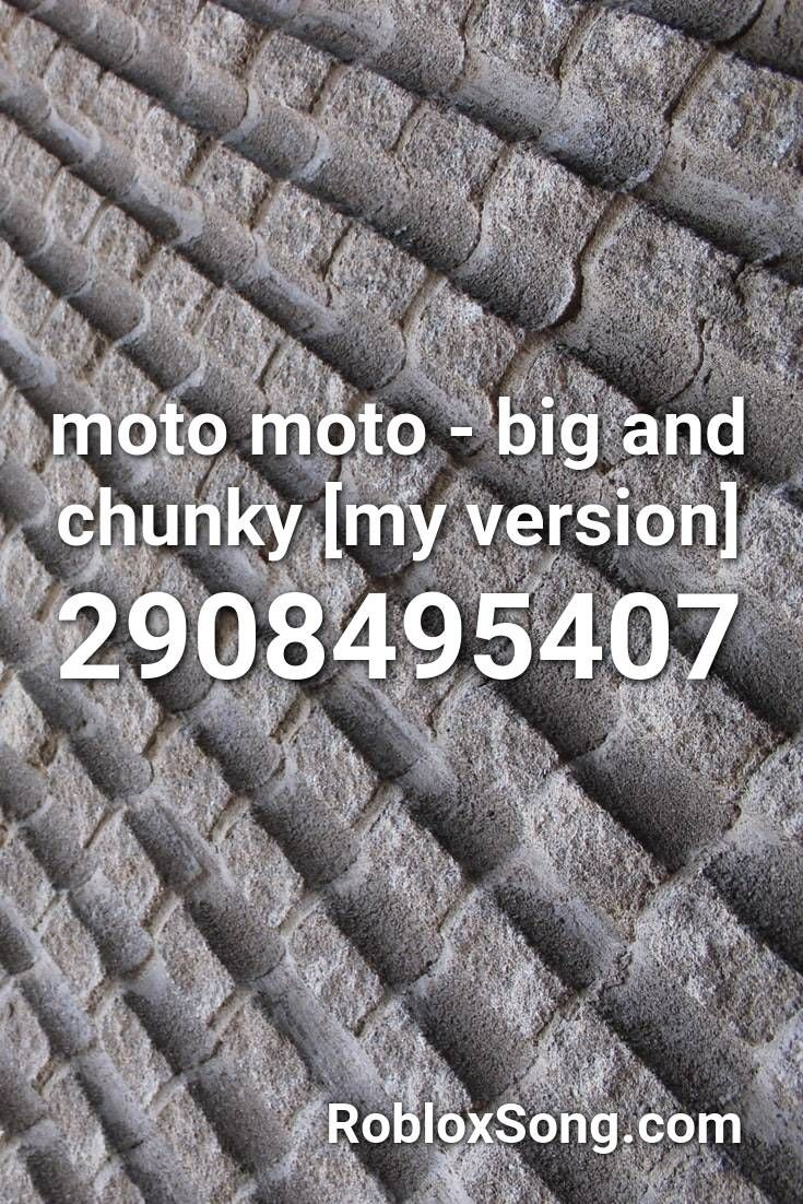 Moto Moto Big And Chunky My Version Roblox Id Roblox Music