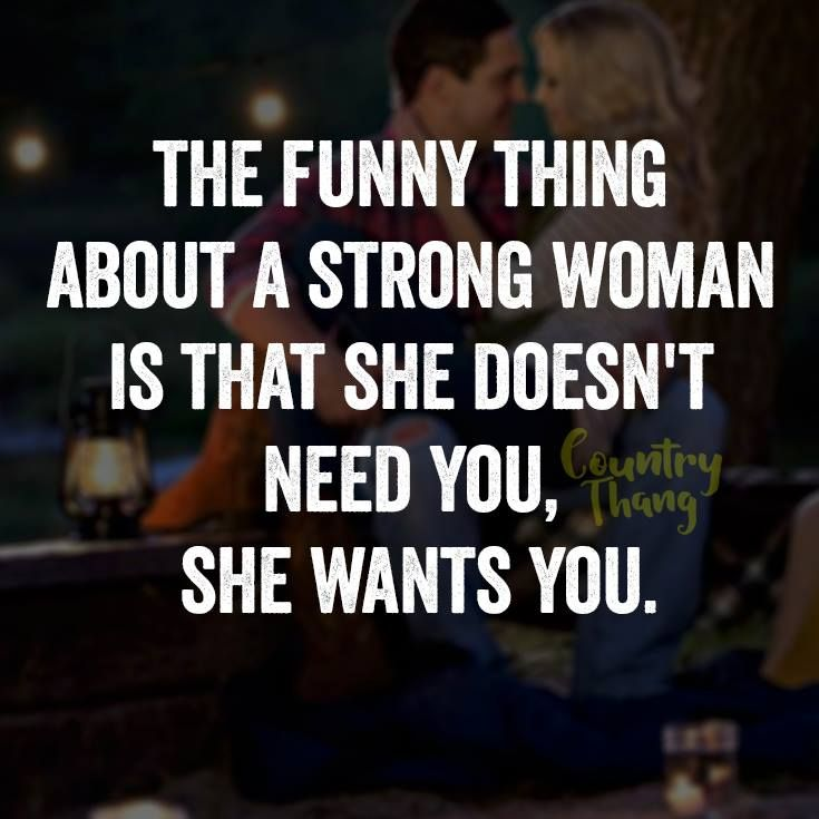 The funny thing about a strong woman is that she doesn't need you, she wants you. #relationshipquotes #lifefactquotes #countrythang #countrythangquotes #countryquotes #countrysayings