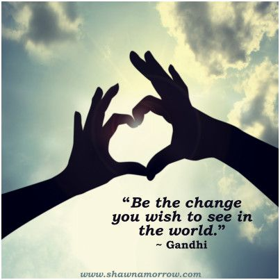 """""""Be the change you wish to see in the world."""" Gandhi"""