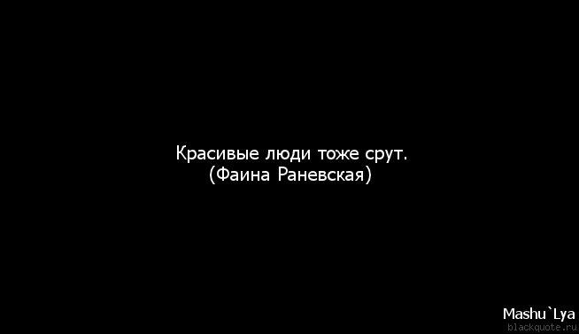 Красивые люди тоже срут. (Фаина Раневская)