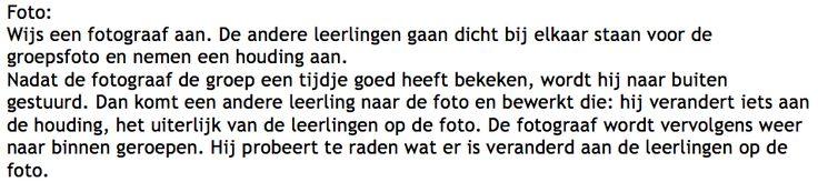 Dit kan gebruikt worden als bewegingstussendoortje na een vermoeiende les. (bijvoorbeeld taal of wiskunde) Een variant bestaat erin dat er een leerling wordt weggehaald van de foto, en dat de fotograaf binnen de 10 tellen moet raden wie er van de foto verdwenen is. Dit is beter voor jongere kinderen.   Bron: juf Anke. (2016). Tussendoortjes. Geraadpleegd op 1 mei 2017 van http://www.jufanke.nl/Groep3/tussendoortjes.html
