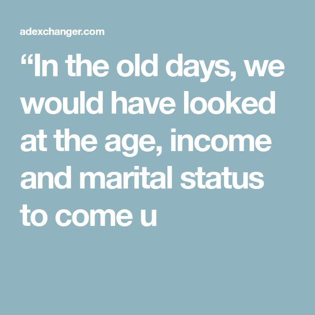 """""""In the old days, we would have looked at the age, income and marital status to come u"""