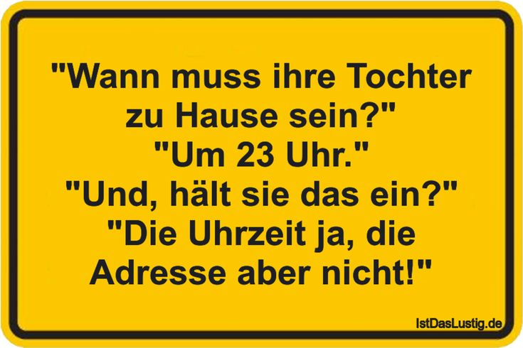 """""""When does her daughter have to be home?"""" """"At 23 o'clock."""" """"And, does she stop that?"""" """"The time is yes, but the address is not!"""" … found on www.istdaslu …"""