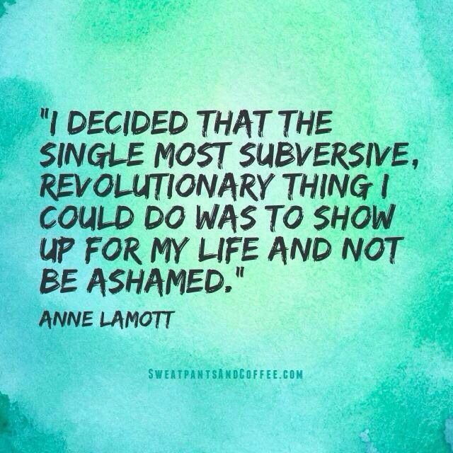 """I decided that the single most subversive, revolutionary thing I could do was to show up for my life and not be ashamed."" ~ Anne Lamott"